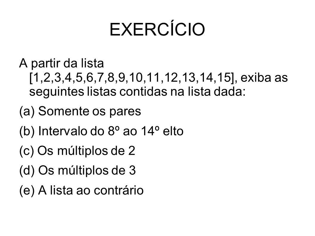 EXERCÍCIO A partir da lista [1,2,3,4,5,6,7,8,9,10,11,12,13,14,15], exiba as seguintes listas contidas na lista dada: